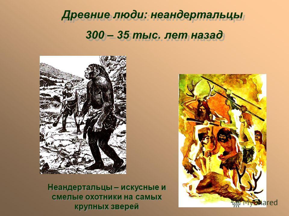 Древние люди: неандертальцы 300 – 35 тыс. лет назад Древние люди: неандертальцы 300 – 35 тыс. лет назад Неандертальцы – искусные и смелые охотники на самых крупных зверей
