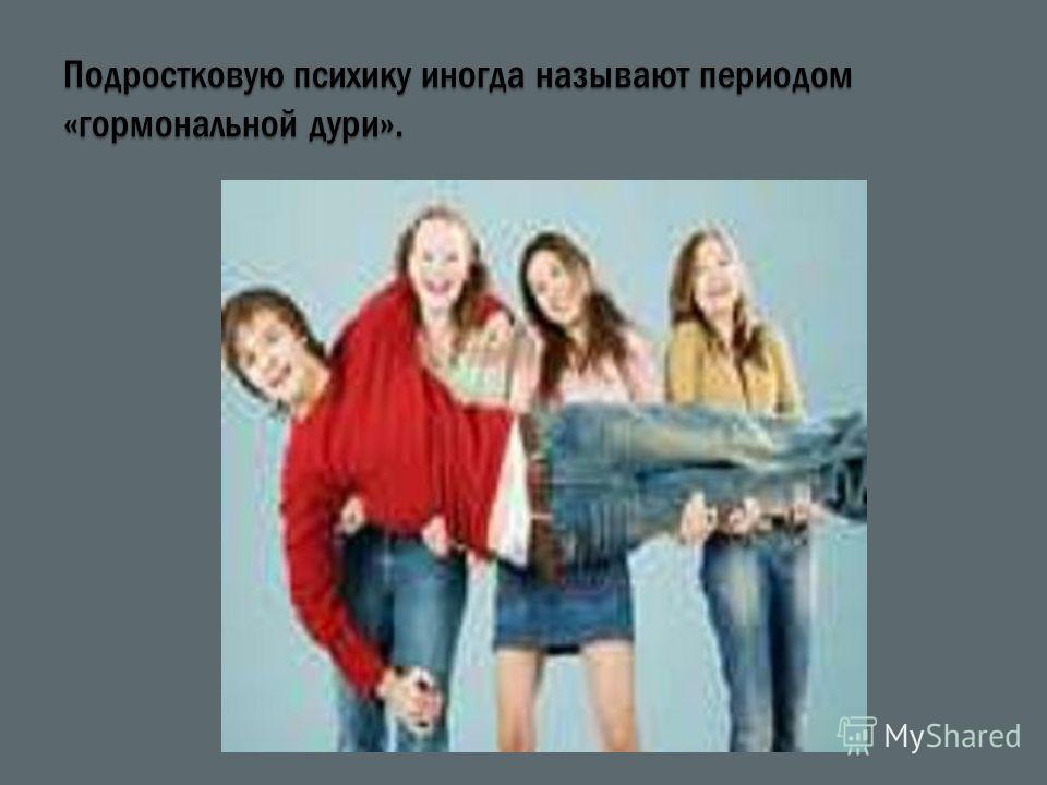 Подростковую психику иногда называют периодом «гормональной дури».