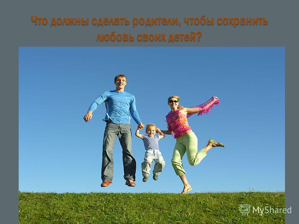 Что должны сделать родители, чтобы сохранить любовь своих детей?
