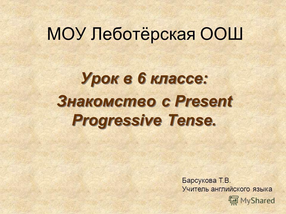 МОУ Леботёрская ООШ Урок в 6 классе: Знакомство c Present Progressive Tense. Урок в 6 классе: Знакомство c Present Progressive Tense. Барсукова Т.В. Учитель английского языка