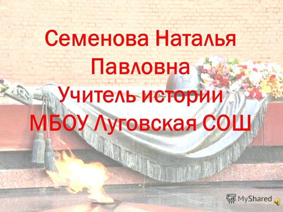 Семенова Наталья Павловна Учитель истории МБОУ Луговская СОШ