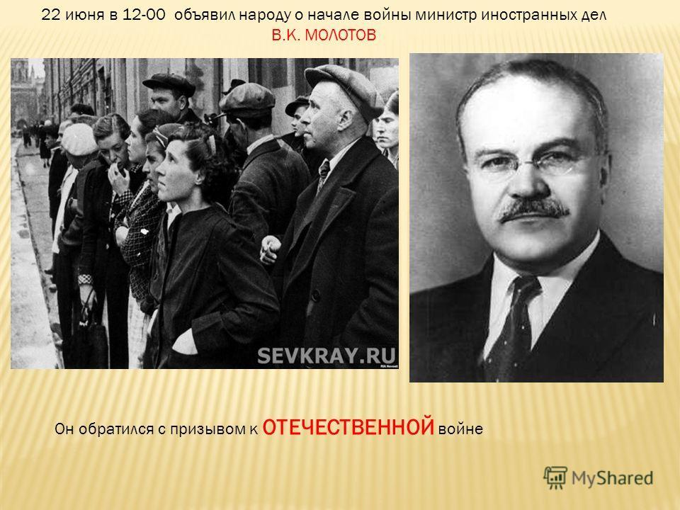22 июня в 12-00 объявил народу о начале войны министр иностранных дел В.К. МОЛОТОВ Он обратился с призывом к ОТЕЧЕСТВЕННОЙ войне
