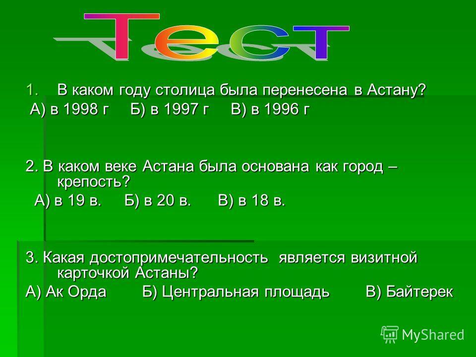 1.В каком году столица была перенесена в Астану? А) в 1998 г Б) в 1997 г В) в 1996 г А) в 1998 г Б) в 1997 г В) в 1996 г 2. В каком веке Астана была основана как город – крепость? А) в 19 в. Б) в 20 в. В) в 18 в. А) в 19 в. Б) в 20 в. В) в 18 в. 3. К