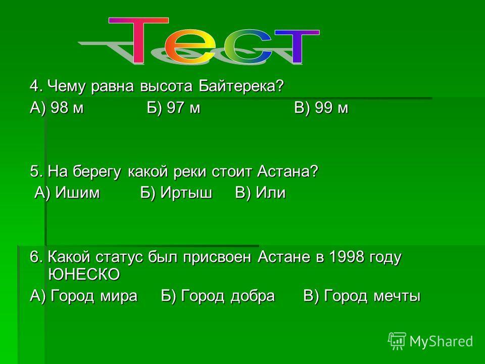 4. Чему равна высота Байтерека? А) 98 м Б) 97 м В) 99 м 5. На берегу какой реки стоит Астана? А) Ишим Б) Иртыш В) Или А) Ишим Б) Иртыш В) Или 6. Какой статус был присвоен Астане в 1998 году ЮНЕСКО А) Город мира Б) Город добра В) Город мечты