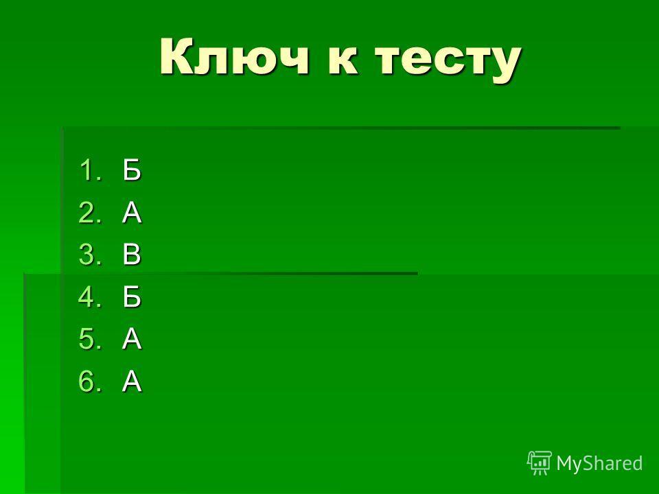 Ключ к тесту 1.Б 2.А 3.В 4.Б 5.А 6.А