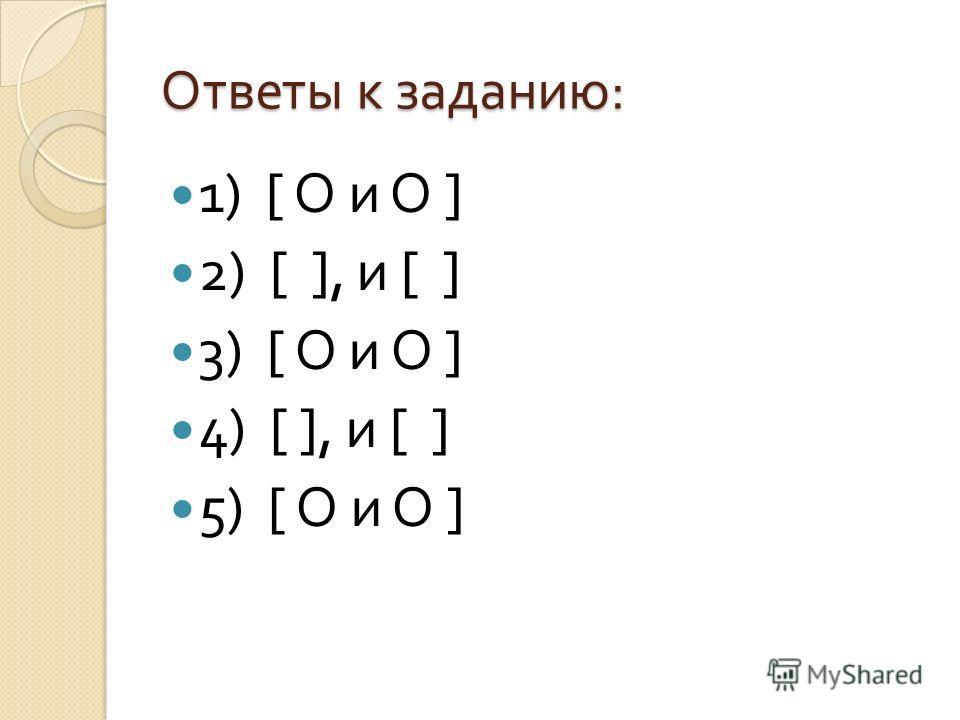 Ответы к заданию : 1) [ О и О ] 2) [ ], и [ ] 3) [ О и О ] 4) [ ], и [ ] 5) [ О и О ]