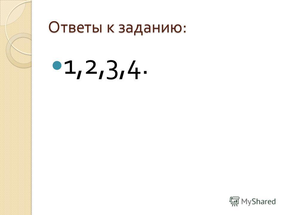 Ответы к заданию : 1,2,3,4.