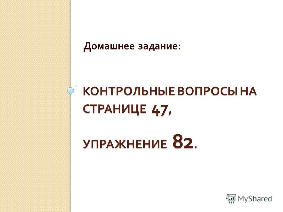 КОНТРОЛЬНЫЕ ВОПРОСЫ НА СТРАНИЦЕ 47, УПРАЖНЕНИЕ 82. Домашнее задание :