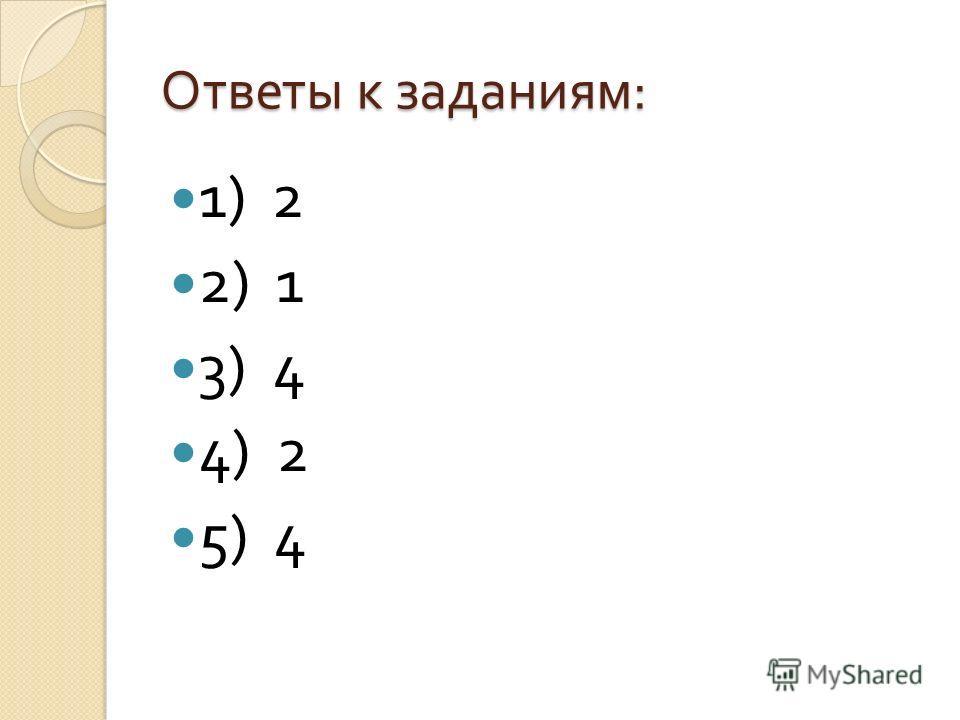 Ответы к заданиям : 1) 2 2) 1 3) 4 4) 2 5) 4