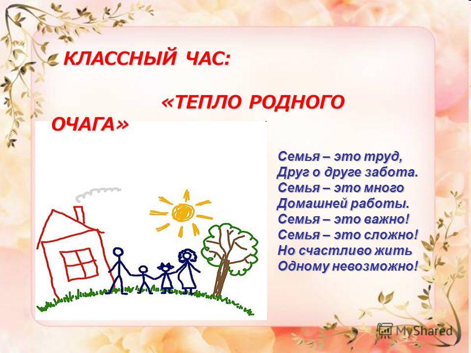 КЛАССНЫЙ ЧАС: КЛАССНЫЙ ЧАС: «ТЕПЛО РОДНОГО ОЧАГА» «ТЕПЛО РОДНОГО ОЧАГА» Семья – это труд, Друг о друге забота. Семья – это много Домашней работы. Семья – это важно! Семья – это сложно! Но счастливо жить Одному невозможно!