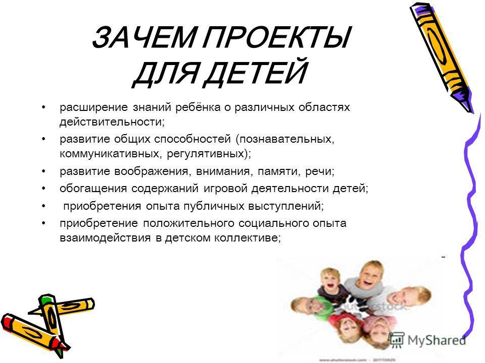 ЗАЧЕМ ПРОЕКТЫ ДЛЯ ДЕТЕЙ расширение знаний ребёнка о различных областях действительности; развитие общих способностей (познавательных, коммуникативных, регулятивных); развитие воображения, внимания, памяти, речи; обогащения содержаний игровой деятельн