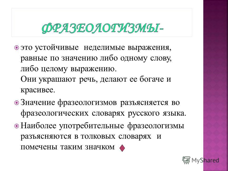 это устойчивые неделимые выражения, равные по значению либо одному слову, либо целому выражению. Они украшают речь, делают ее богаче и красивее. Значение фразеологизмов разъясняется во фразеологических словарях русского языка. Наиболее употребительны