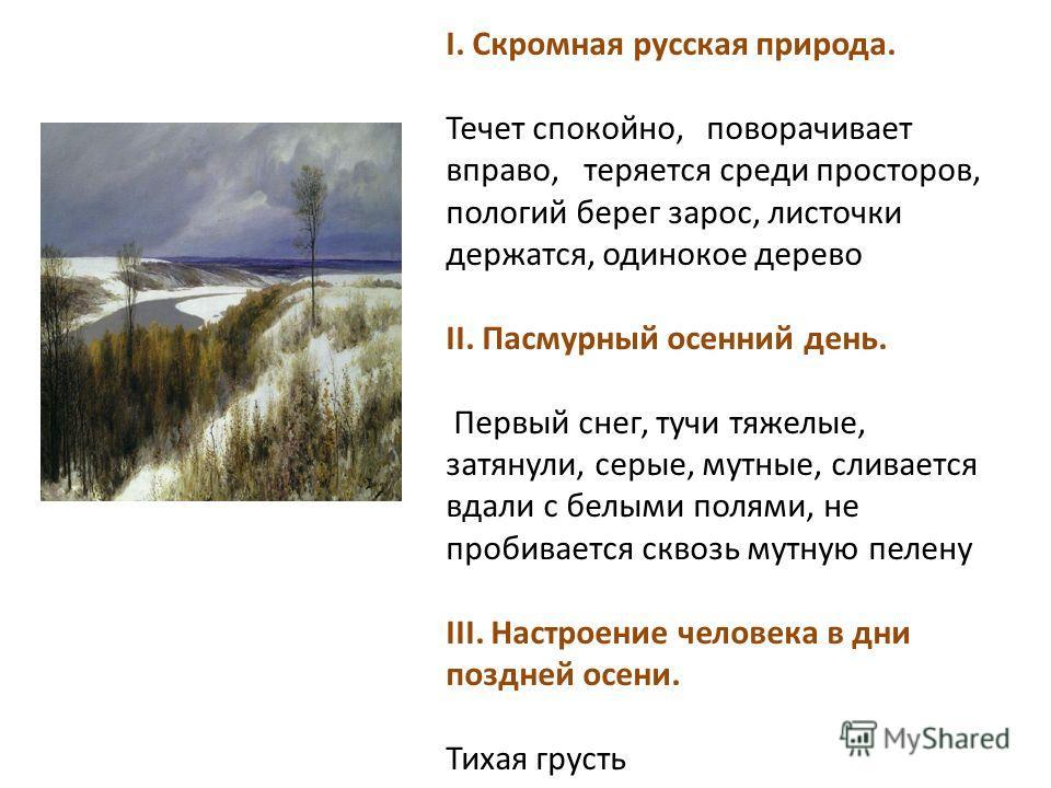 I. Скромная русская природа. Течет спокойно, поворачивает вправо, теряется среди просторов, пологий берег зарос, листочки держатся, одинокое дерево II. Пасмурный осенний день. Первый снег, тучи тяжелые, затянули, серые, мутные, сливается вдали с белы