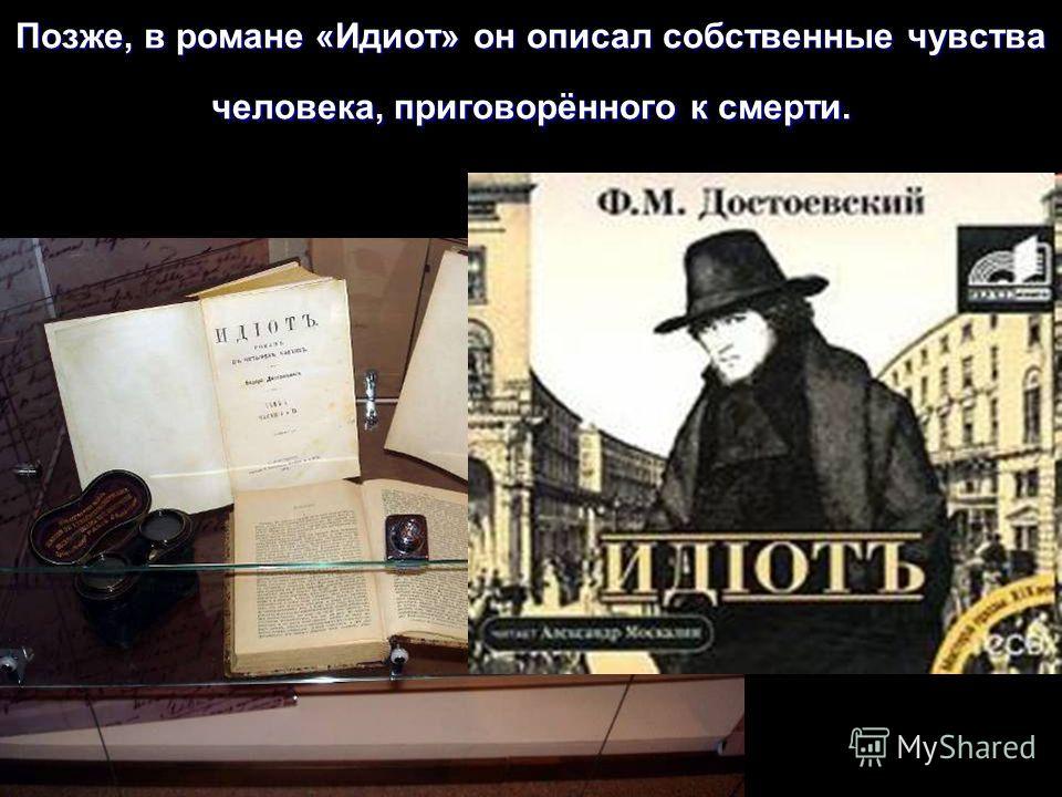 Позже, в романе «Идиот» он описал собственные чувства человека, приговорённого к смерти.