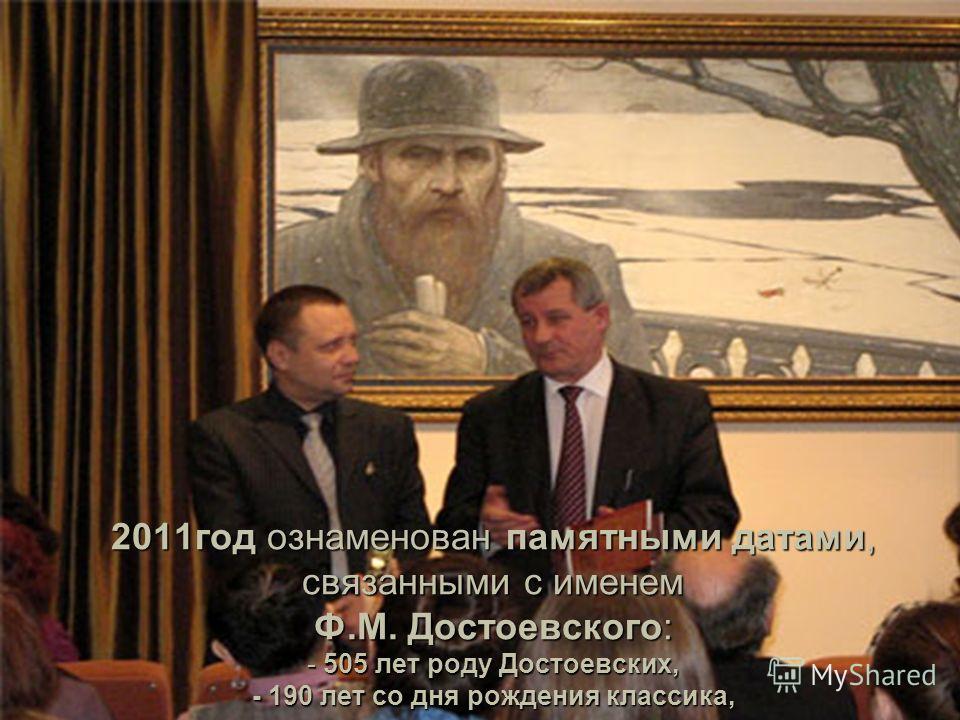 2011год ознаменован памятными датами, связанными с именем Ф.М. Достоевского: - 505 лет роду Достоевских, - 190 лет со дня рождения классика,