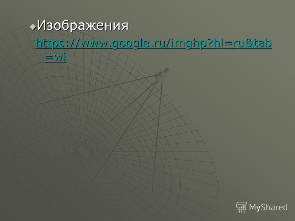 Изображения Изображения https://www.google.ru/imghp?hl=ru&tab =wi https://www.google.ru/imghp?hl=ru&tab =wi