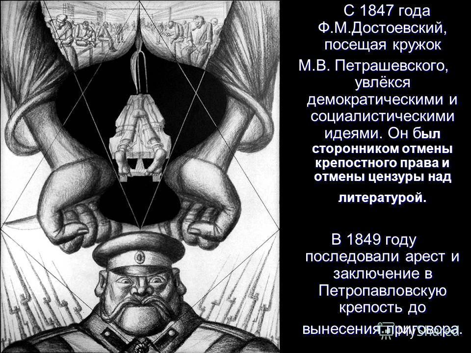 С 1847 года Ф.М.Достоевский, посещая кружок С 1847 года Ф.М.Достоевский, посещая кружок М.В. Петрашевского, увлёкся демократическими и социалистическими идеями. Он б ыл сторонником отмены крепостного права и отмены цензуры над литературой. В 1849 год