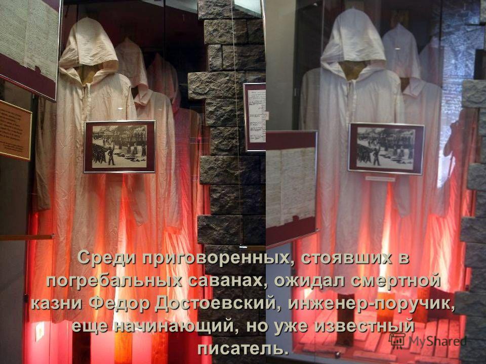 Среди приговоренных, стоявших в погребальных саванах, ожидал смертной казни Федор Достоевский, инженер-поручик, еще начинающий, но уже известный писатель.