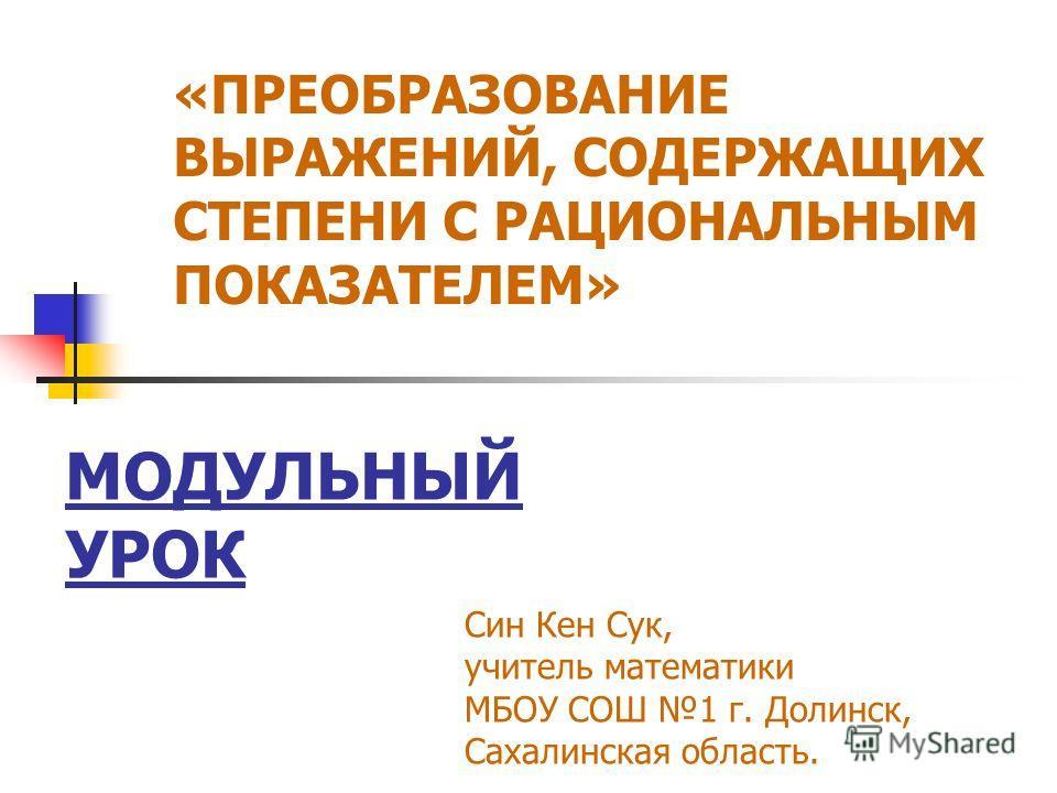 МОДУЛЬНЫЙ УРОК «ПРЕОБРАЗОВАНИЕ ВЫРАЖЕНИЙ, СОДЕРЖАЩИХ СТЕПЕНИ С РАЦИОНАЛЬНЫМ ПОКАЗАТЕЛЕМ» Син Кен Сук, учитель математики МБОУ СОШ 1 г. Долинск, Сахалинская область.