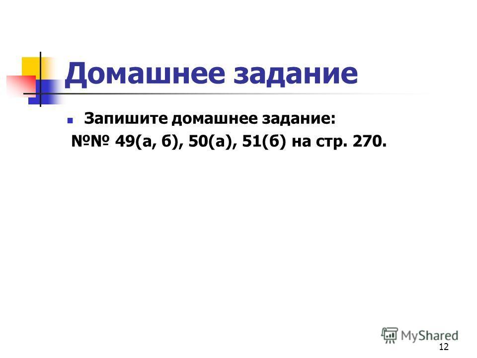 12 Домашнее задание Запишите домашнее задание: 49(а, б), 50(а), 51(б) на стр. 270.