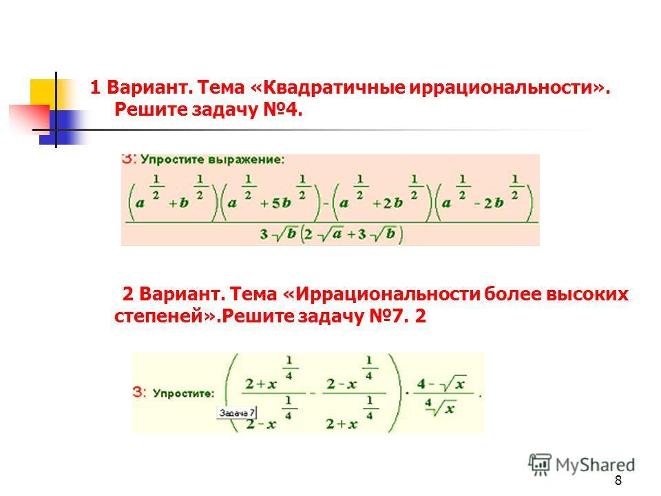 8 1 Вариант. Тема «Квадратичные иррациональности». Решите задачу 4. 2 Вариант. Тема «Иррациональности более высоких степеней».Решите задачу 7. 2