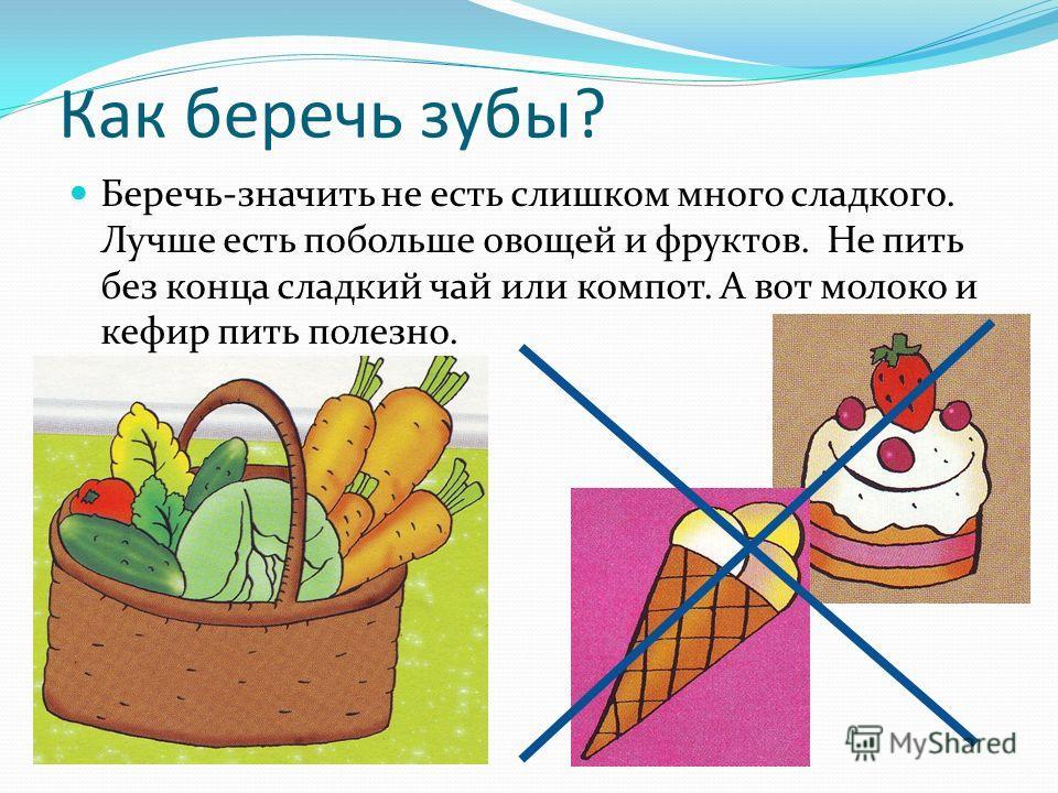 Как беречь зубы? Беречь-значить не есть слишком много сладкого. Лучше есть побольше овощей и фруктов. Не пить без конца сладкий чай или компот. А вот молоко и кефир пить полезно.