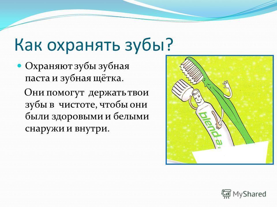 Как охранять зубы? Охраняют зубы зубная паста и зубная щётка. Они помогут держать твои зубы в чистоте, чтобы они были здоровыми и белыми снаружи и внутри.