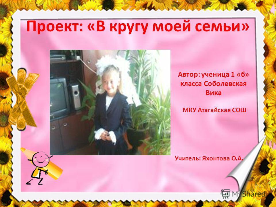 Проект: «В кругу моей семьи» Автор: ученица 1 «б» класса Соболевская Вика МКУ Атагайская СОШ Учитель: Яхонтова О.А.