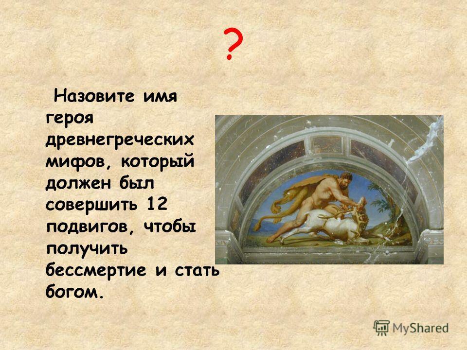 ? Назовите имя героя древнегреческих мифов, который должен был совершить 12 подвигов, чтобы получить бессмертие и стать богом.