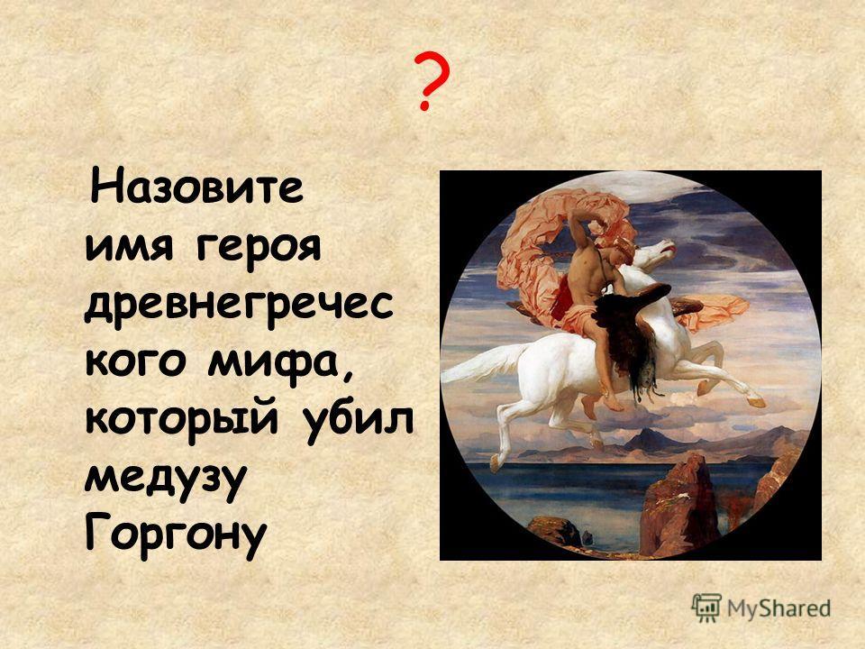? Назовите имя героя древнегречес кого мифа, который убил медузу Горгону