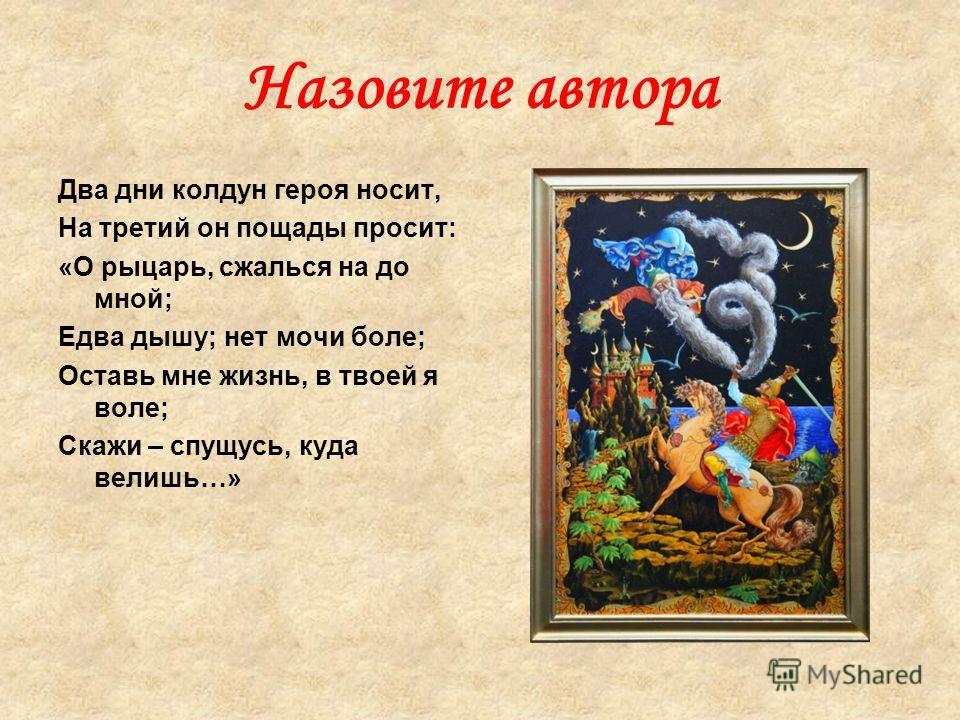 Назовите автора Два дни колдун героя носит, На третий он пощады просит: «О рыцарь, сжалься на до мной; Едва дышу; нет мочи боле; Оставь мне жизнь, в твоей я воле; Скажи – спущусь, куда велишь…»