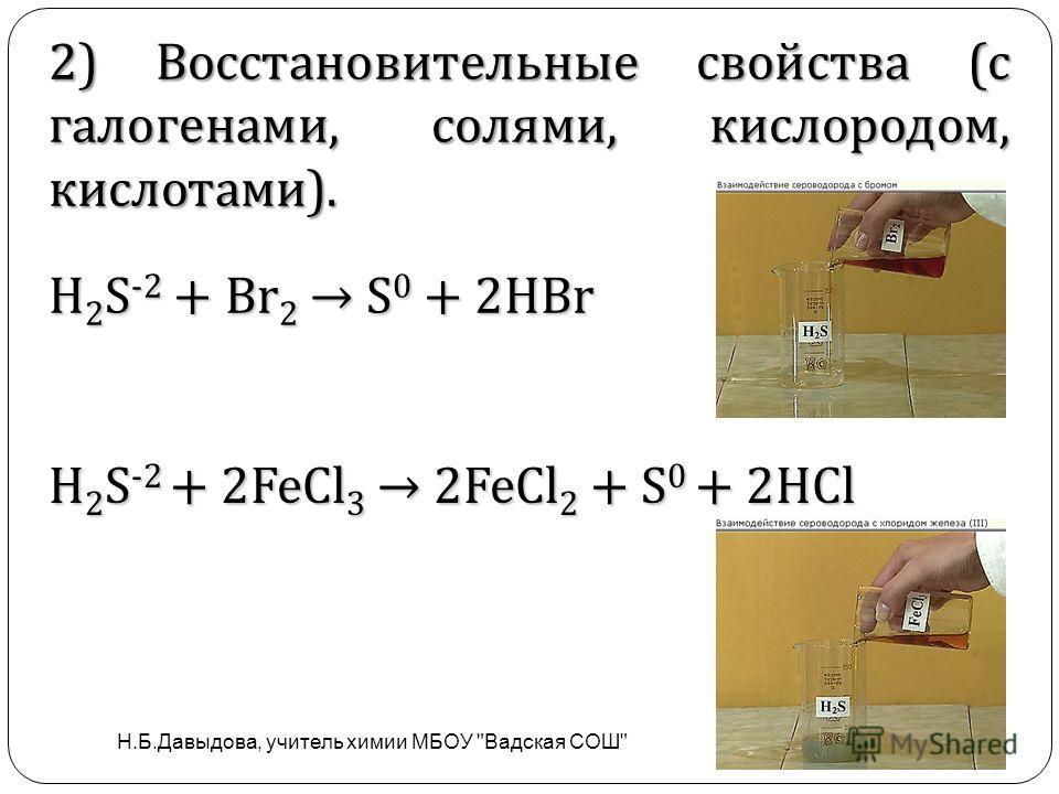 . H 2 S -2 + Br 2 S 0 + 2HBr H 2 S -2 + 2FeCl 3 2FeCl 2 + S 0 + 2HCl 2) Восстановительные свойства (с галогенами, солями, кислородом, кислотами). Н.Б.Давыдова, учитель химии МБОУ Вадская СОШ