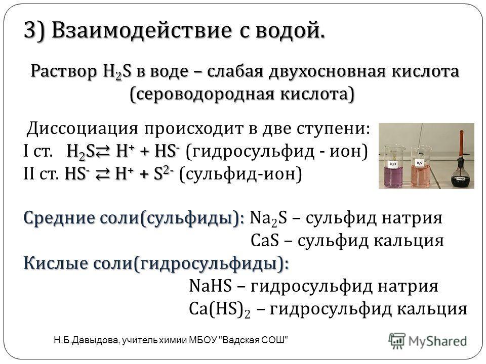 . 3) Взаимодействие с водой. Раствор H 2 S в воде – слабая двухосновная кислота (сероводородная кислота) Раствор H 2 S в воде – слабая двухосновная кислота (сероводородная кислота) Диссоциация происходит в две ступени: H 2 S H + + HS - I ст. H 2 S H