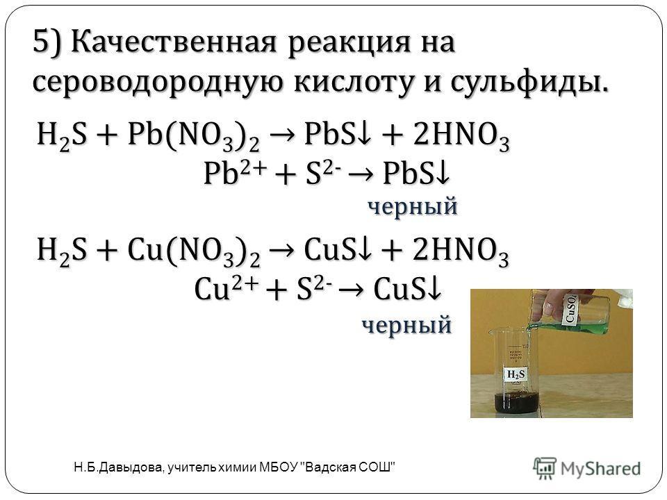 . Н 2 S + Pb(NO 3 ) 2 PbS + 2HNO 3 Pb 2+ + S 2- PbS Pb 2+ + S 2- PbS черный черный 5) Качественная реакция на сероводородную кислоту и сульфиды. H 2 S + Cu(NO 3 ) 2 CuS + 2HNO 3 Сu 2+ + S 2- CuS Н.Б.Давыдова, учитель химии МБОУ Вадская СОШ