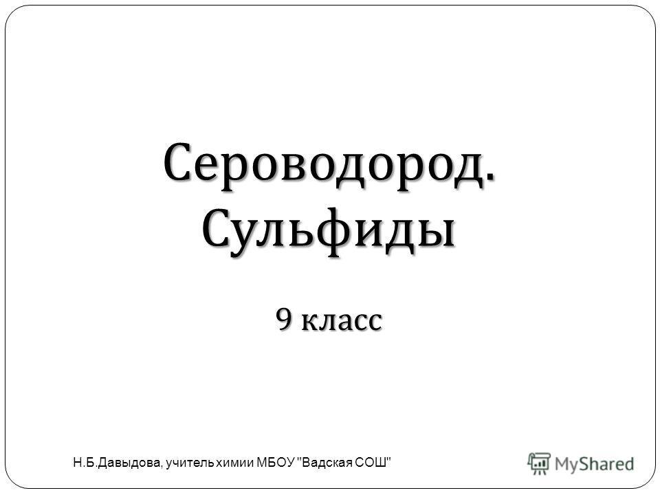 Сероводород. Сульфиды Н.Б.Давыдова, учитель химии МБОУ Вадская СОШ 9 класс