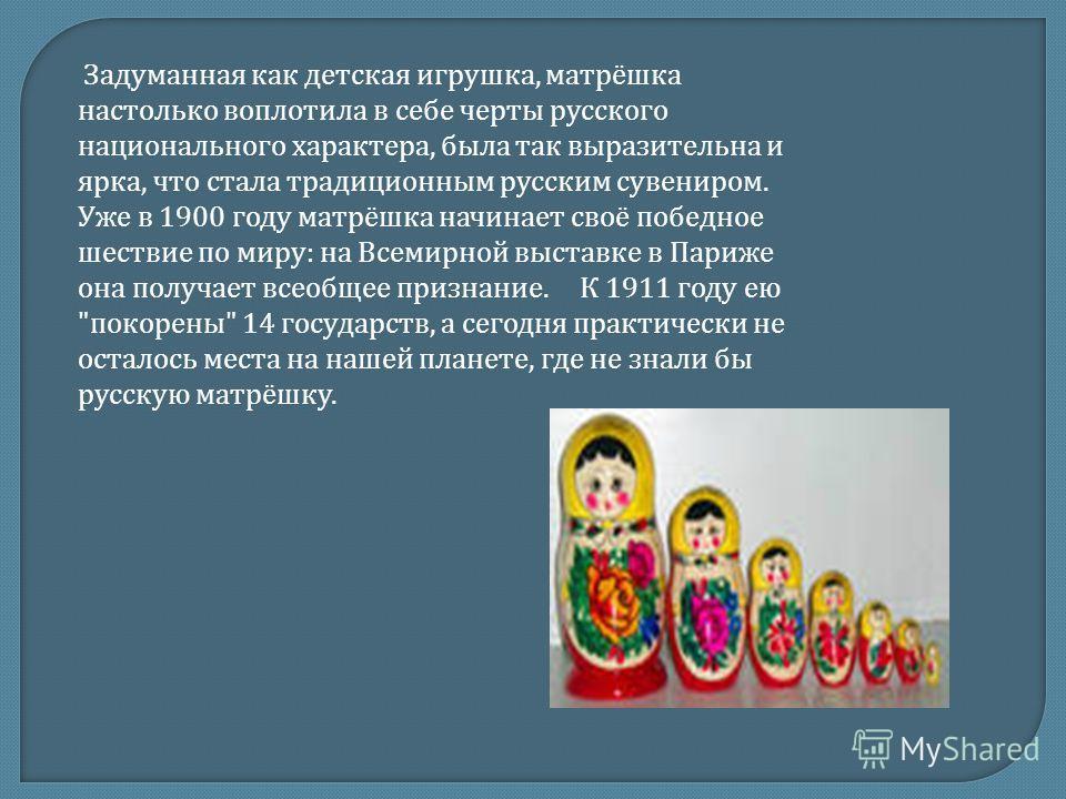 Задуманная как детская игрушка, матрёшка настолько воплотила в себе черты русского национального характера, была так выразительна и ярка, что стала традиционным русским сувениром. Уже в 1900 году матрёшка начинает своё победное шествие по миру : на В