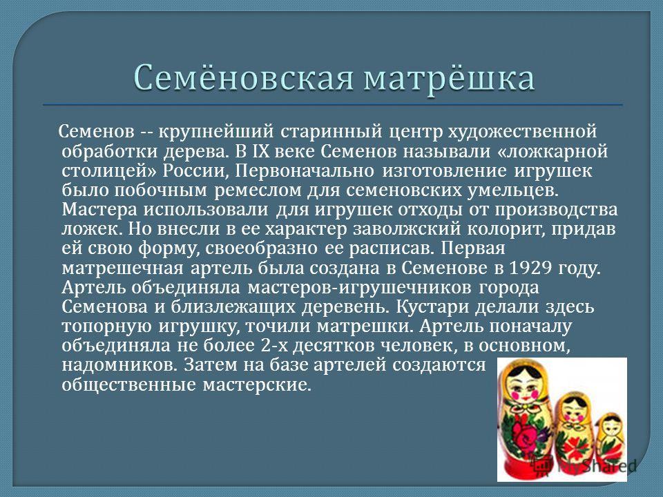 Семенов -- крупнейший старинный центр художественной обработки дерева. В IX веке Семенов называли « ложкарной столицей » России, Первоначально изготовление игрушек было побочным ремеслом для семеновских умельцев. Мастера использовали для игрушек отхо