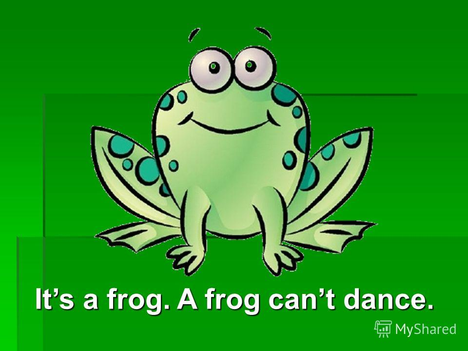 Its a frog. A frog cant dance.