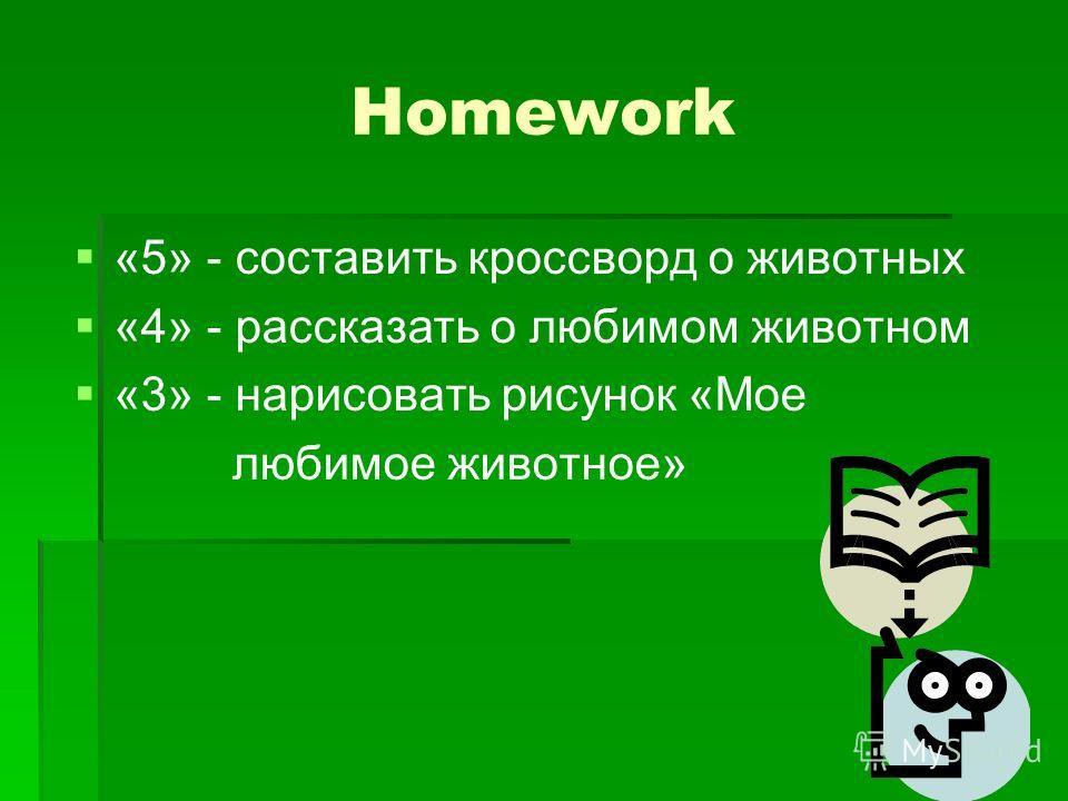 Homework «5» - составить кроссворд о животных «4» - рассказать о любимом животном «3» - нарисовать рисунок «Мое любимое животное»