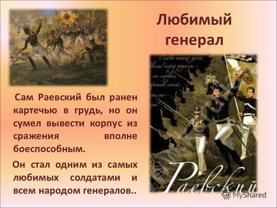 Любимый генерал Сам Раевский был ранен картечью в грудь, но он сумел вывести корпус из сражения вполне боеспособным. Он стал одним из самых любимых солдатами и всем народом генералов..