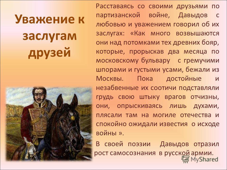 Уважение к заслугам друзей Расставаясь со своими друзьями по партизанской войне, Давыдов с любовью и уважением говорил об их заслугах: «Как много возвышаются они над потомками тех древних бояр, которые, прорыскав два месяца по московскому бульвару с