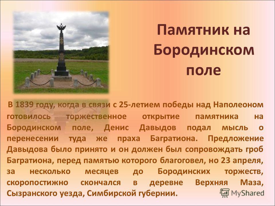 Памятник на Бородинском поле В 1839 году, когда в связи с 25-летием победы над Наполеоном готовилось торжественное открытие памятника на Бородинском поле, Денис Давыдов подал мысль о перенесении туда же праха Багратиона. Предложение Давыдова было при