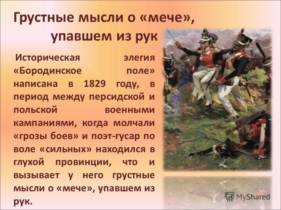 Грустные мысли о «мече», упавшем из рук Историческая элегия «Бородинское поле» написана в 1829 году, в период между персидской и польской военными кампаниями, когда молчали «грозы боев» и поэт-гусар по воле «сильных» находился в глухой провинции, что