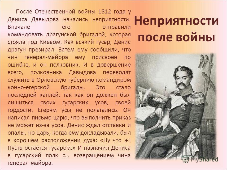 Неприятности после войны После Отечественной войны 1812 года у Дениса Давыдова начались неприятности. Вначале его отправили командовать драгунской бригадой, которая стояла под Киевом. Как всякий гусар, Денис драгун презирал. Затем ему сообщили, что ч