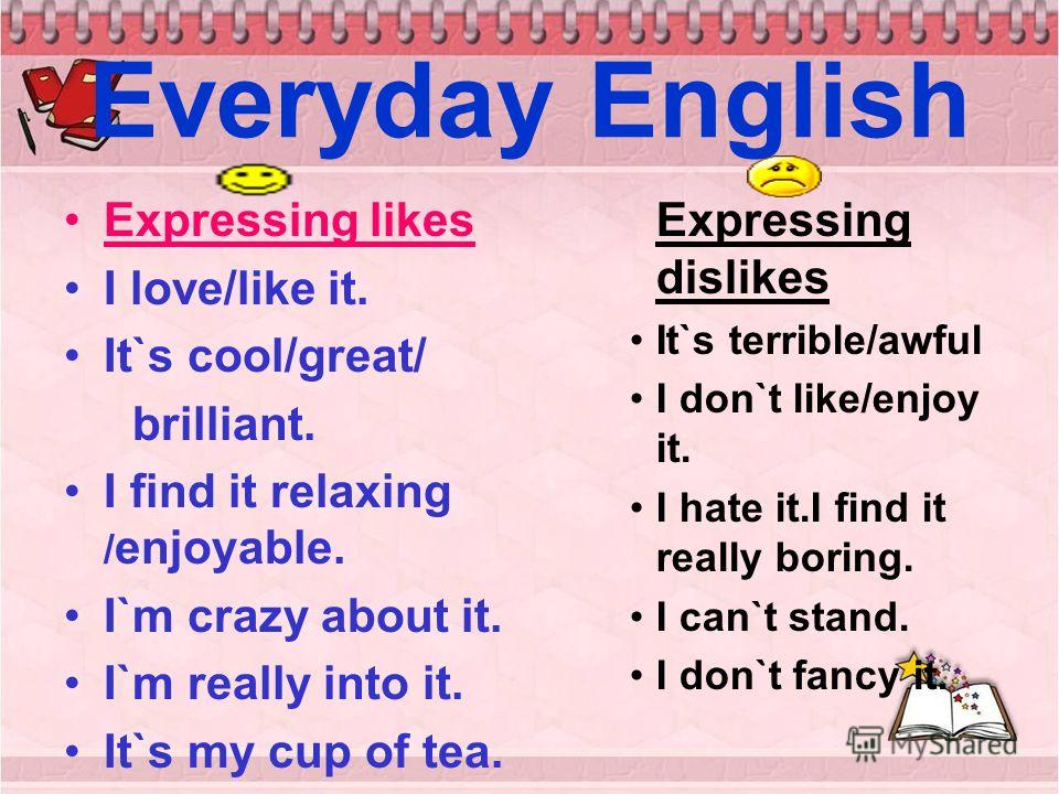 Everyday English Expressing likes I love/like it. It`s cool/great/ brilliant. I find it relaxing / enjoyable. I`m crazy about it. I`m really into it. It`s my cup of tea. Expressing dislikes It`s terrible/awful I don`t like/enjoy it. I hate it.I find