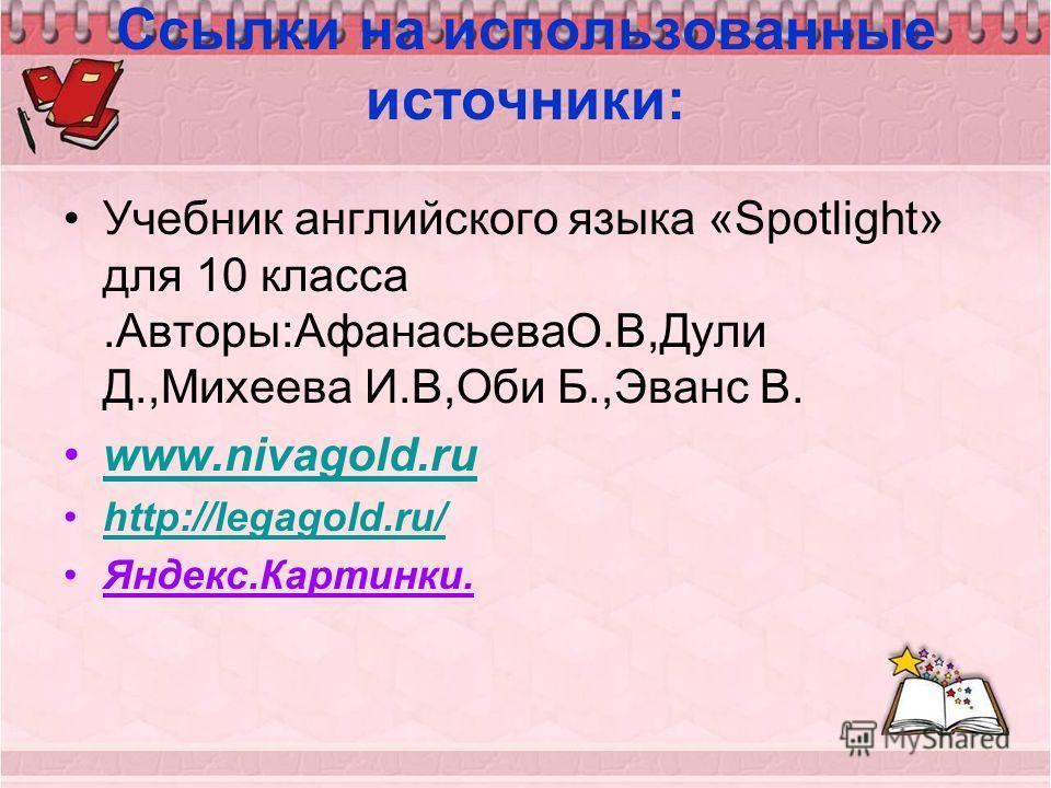 Ссылки на использованные источники: Учебник английского языка «Spotlight» для 10 класса.Авторы:АфанасьеваО.В,Дули Д.,Михеева И.В,Оби Б.,Эванс В. www.nivagold.ru http://legagold.ru/http://legagold.ru/ Яндекс.Картинки.