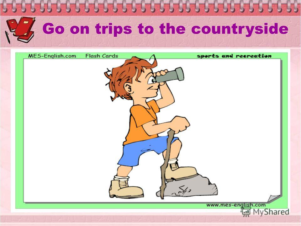 Go on trips to the countryside