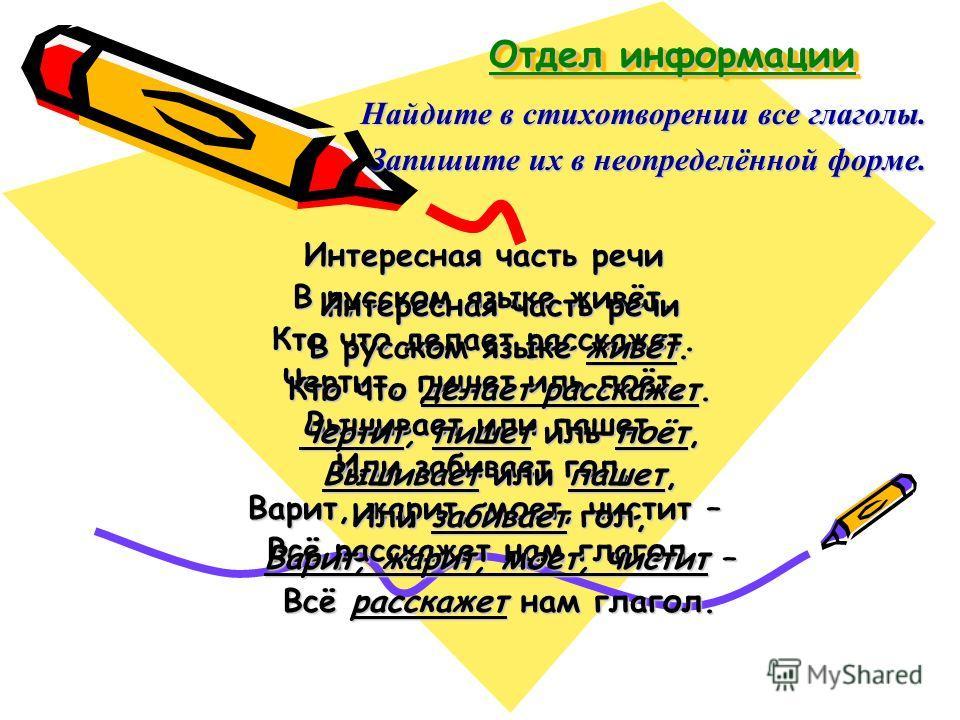 Отдел информации Найдите в стихотворении все глаголы. Запишите их в неопределённой форме. Запишите их в неопределённой форме. Интересная часть речи В русском языке живёт. Кто что делает расскажет. Чертит, пишет иль поёт, Вышивает или пашет, Или забив