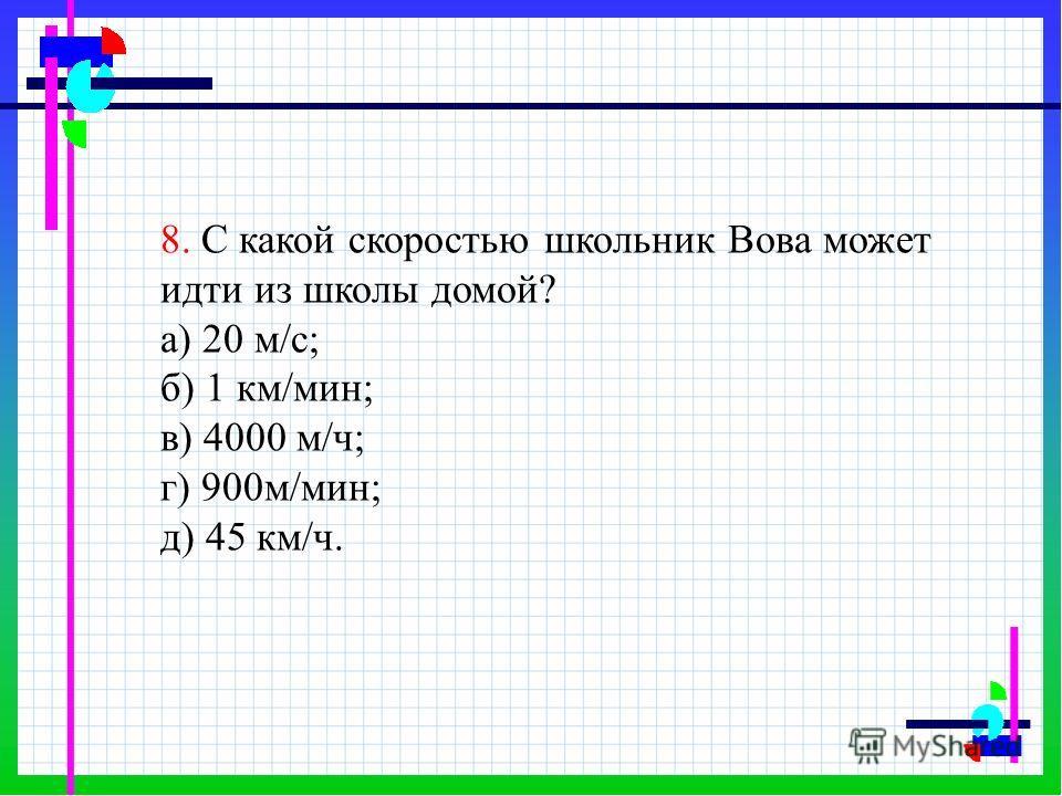 8. С какой скоростью школьник Вова может идти из школы домой? а) 20 м/с; б) 1 км/мин; в) 4000 м/ч; г) 900м/мин; д) 45 км/ч.