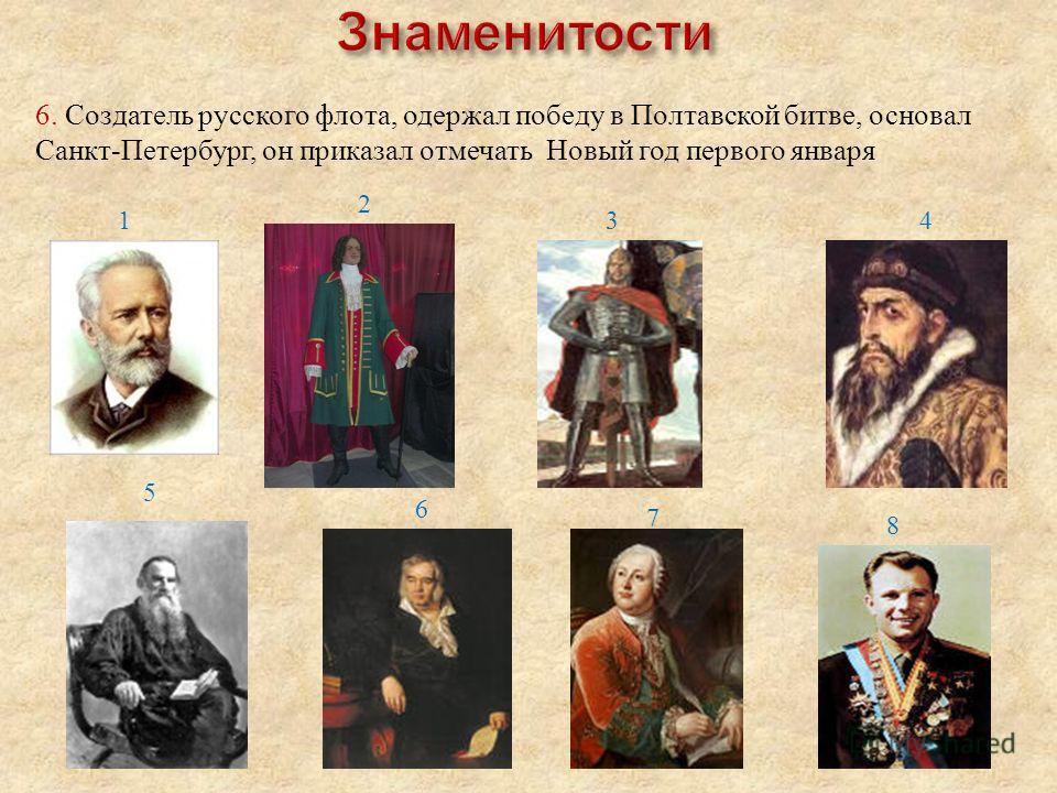1 8 7 6 5 43 2 6. Создатель русского флота, одержал победу в Полтавской битве, основал Санкт-Петербург, он приказал отмечать Новый год первого января